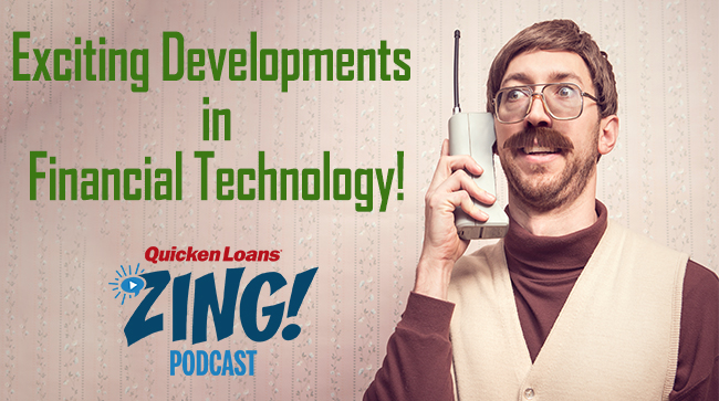 Zing Podcast: Exciting Things Happening in Financial Technology - Quicken Loans Zing Blog