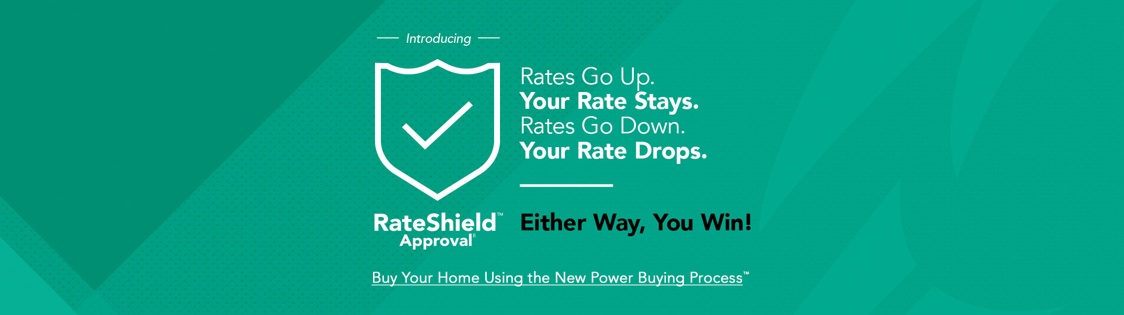 Introducing RateShield Approval. If rates go up, your rate stays the same. If rates go down, your rate drops. Either way, you win! Buy your home using the new Power Buying Process.